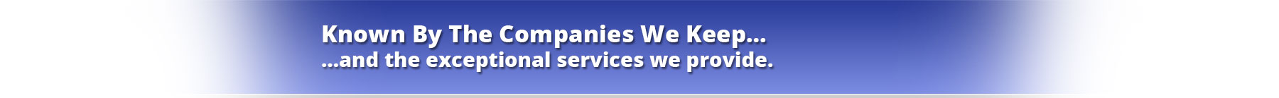 Known By The Companies We Keep…and the exceptional services we provide.