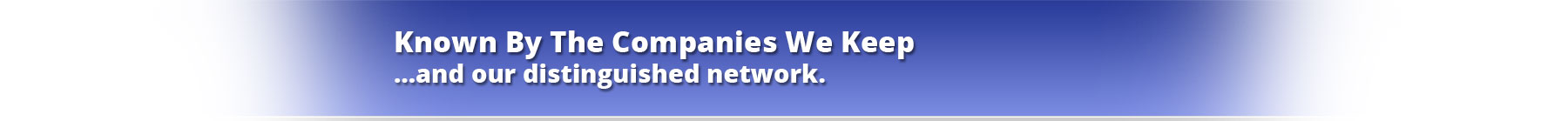 Known By The Companies We Keep …and our distinguished network.